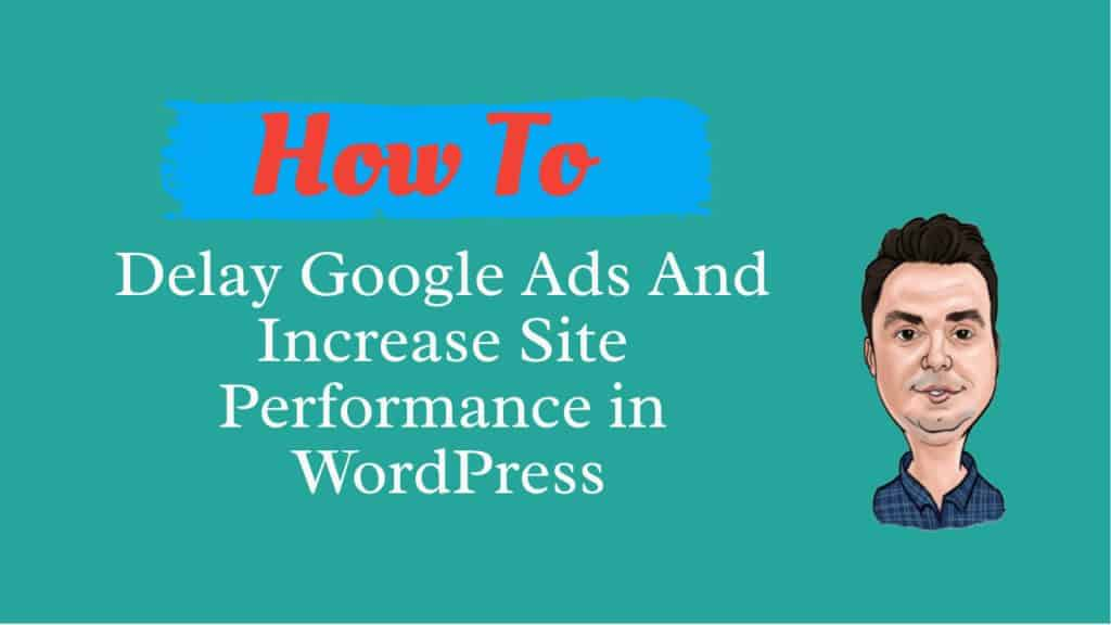 How To Delay Google Ads And Increase Site Performance in WordPress